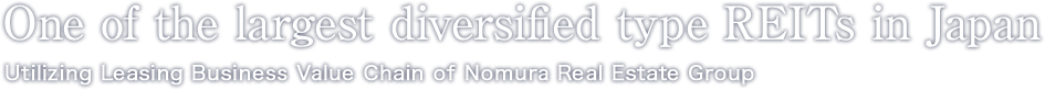One of the largest diversified type REITs in Japan Utilizing Leasing Business Value Chain of Nomura Real Estate Group